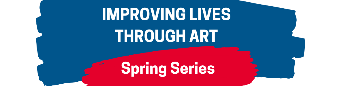 Improving Lives Through Art Spring Series